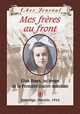 Mes Freres Au Front: Elisa Bates, Au Temps de La Premiere Guerre Mondiale, Uxbridge, Ontario, 1916 9780439940573