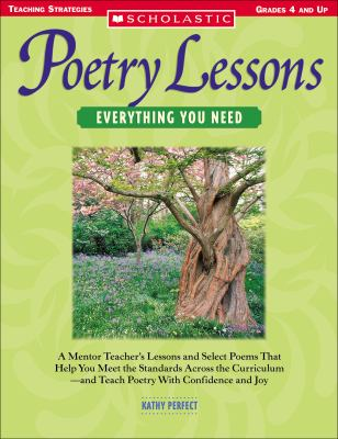 Poetry Lessons: Everything You Need: A Mentor Teacher's Lessons and Select Poems That Help You Meet the Standards Across the Curriculum-And Teach Poet 9780439491570