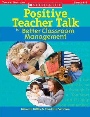 Positive Teacher Talk for Better Classroom Management: Grades K-2
