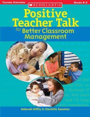 Positive Teacher Talk for Better Classroom Management: Grades K-2 9780439694964