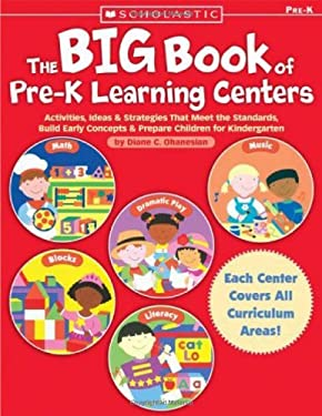 The Big Book of Pre-K Learning Centers: Activities, Ideas & Strategies That Meet the Standards, Build Early Concepts, and Prepare Children for Kinderg 9780439569200
