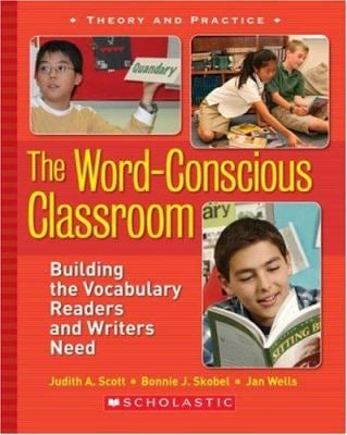 The Word-Conscious Classroom: Building the Vocabulary Readers and Writers Need 9780439845663