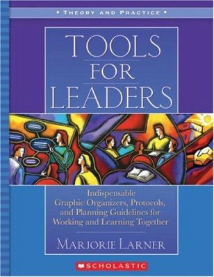 Tools for Leaders: Indispensable Graphic Organizers, Protocols, and Planning Guidelines for Working and Learning Together 9780439024273