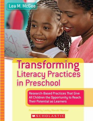 Transforming Literacy Practices in Preschool: Research-Based Practices That Give All Children the Opportunity to Reach Their Potential as Learners 9780439740470