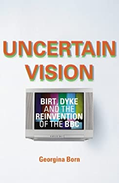 Uncertain Vision: Birt's BBC and the Erosion of Creativity 9780436205620