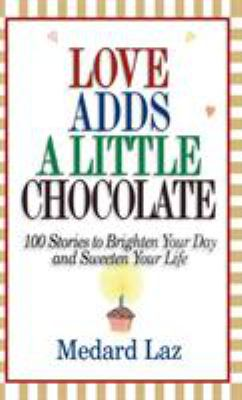 Love Adds a Little Chocolate: 100 Stories to Brighten Your Day and Sweeten Your Life 9780446524247