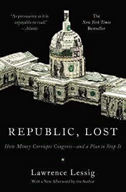 Republic, Lost: How Money Corrupts Congress--And a Plan to Stop It 9780446576444