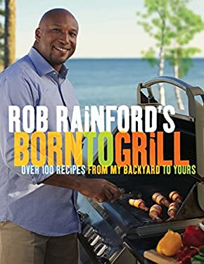 Rob Rainford's Born to Grill: Over 100 Recipes from My Backyard to Yours 9780449015636