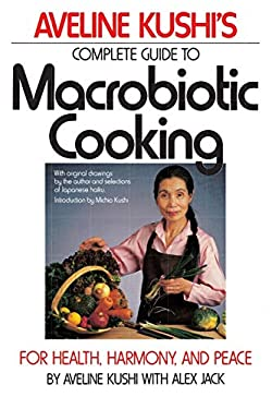 Aveline Kushi's Complete Guide to Macrobiotic Cooking: For Health, Harmony, and Peace 9780446386340