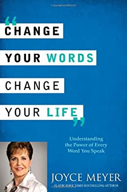 Change Your Words, Change Your Life: Understanding the Power of Every Word You Speak 9780446538572