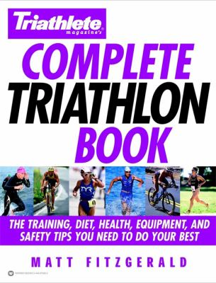 Complete Triathlon Book: The Training, Diet, Health, Equipment, and Safety Tips You Need to Do Your Best 9780446679282