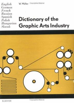 Dictionary of the Graphic Arts Industry: In English, German, French, Russian, Spanish, Polish, Hungarian and Slovak 9780444997456