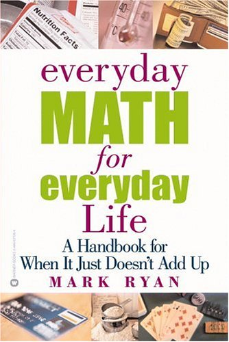 Everyday Math for Everyday Life: A Handbook for When It Just Doesn't Add Up 9780446677264