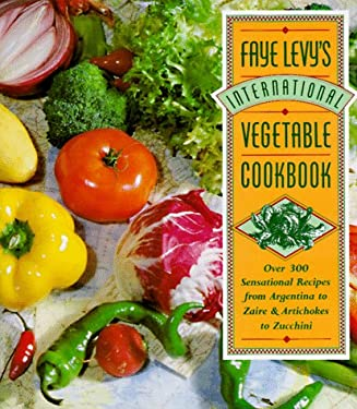 Faye Levy's International Vegetable Cookbook: Over 300 Sensational Recipes from Argentina to Zaire and Artichokes to Zucchini 9780446517195