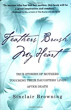 Feathers Brush My Heart: True Stories of Mothers Touching Their Daughters' Lives After Death 9780446528191