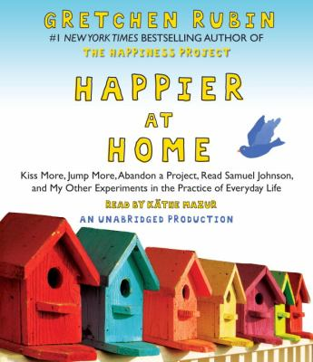 Happier at Home: Kiss More, Jump More, Abandon a Project, Read Samuel Johnson, and My Other Experiments in the Practice of Everyday Lif 9780449014387