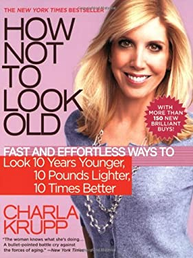 How Not to Look Old: Fast and Effortless Ways to Look 10 Years Younger, 10 Pounds Lighter, 10 Times Better 9780446699976