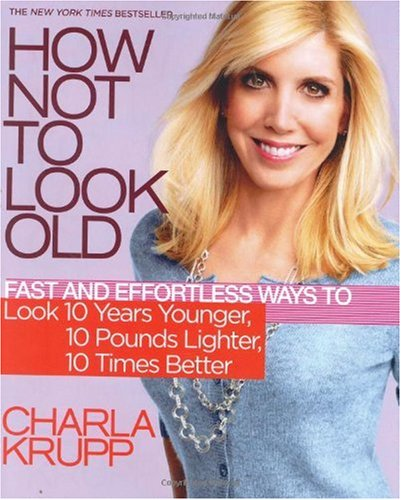 How Not to Look Old: Fast and Effortless Ways to Look 10 Years Younger, 10 Pounds Lighter, 10 Times Better 9780446581141