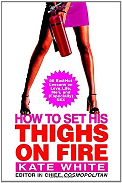 How to Set His Thighs on Fire: 86 Red-Hot Lessons on Love, Life, Men, and (Especially) Sex 9780446577977