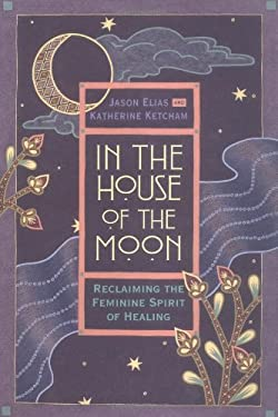 In the House of the Moon: Reclaiming the Feminine Spirit Healing 9780446518161