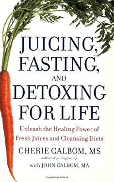 Juicing, Fasting, and Detoxing for Life: Unleash the Healing Power of Fresh Juices and Cleansing Diets 9780446581370