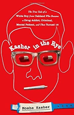 Kasher in the Rye: The True Tale of a White Boy from Oakland Who Became a Drug Addict, Criminal, Mental Patient, and Then Turned 16 9780446584265
