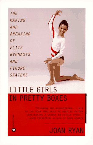Little Girls in Pretty Boxes: The Making and Breaking of Elite Gymnasts and Figure Skaters 9780446672504