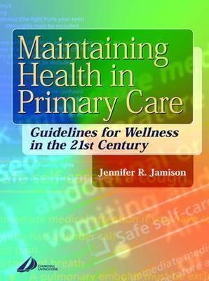 Maintaining Health in Primary Care: Guidelines for Wellness in the 21st Century 9780443070600