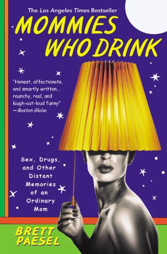 Mommies Who Drink: Sex, Drugs, and Other Distant Memories of an Ordinary Mom 9780446699402