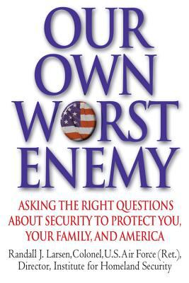 Our Own Worst Enemy: Asking the Right Questions about Security to Protect You, Your Family, and America 9780446580434