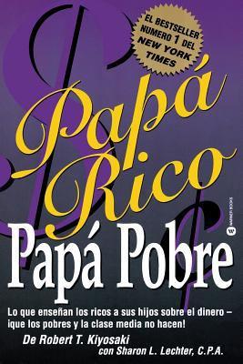 Papa Rico, Papa Pobre: Lo Que Ensenan los Ricos A Sus Hijos Sobre el Dinero--Que los Pobres y la Clase Media No Hacen! = Rich Dad, Poor Dad