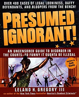Presumed Ignorant!: Over 400 Cases of Legal Looniness, Daffy Defendants, and Bloopers from the Bench 9780440507895
