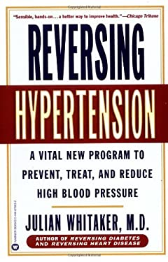Reversing Hypertension: A Vital New Program to Prevent, Treat, and Reduce High Blood Pressure 9780446676632