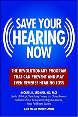 Save Your Hearing Now: The Revolutionary Program That Can Prevent and May Even Reverse Hearing Loss 9780446578431