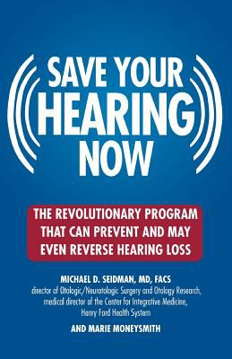Save Your Hearing Now: The Revolutionary Program That Can Prevent and May Even Reverse Hearing Loss 9780446696203