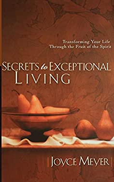 Secrets to Exceptional Living: Transforming Your Life Through the Fruit of the Spirit 9780446532013