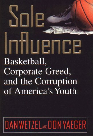 Sole Influence: Basketball, Corporate Greed and the Corruption of America's Youth 9780446524506