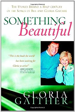 Something Beautiful: The Stories Behind a Half-Century of the Songs of Bill and Gloria Gaither 9780446531573