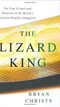 The Lizard King: The True Crimes and Passions of the World's Greatest Reptile Smugglers 9780446580953