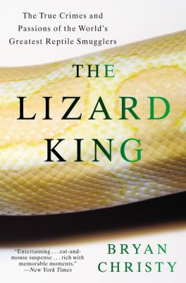 The Lizard King: The True Crimes and Passions of the World's Greatest Reptile Smugglers 9780446699754
