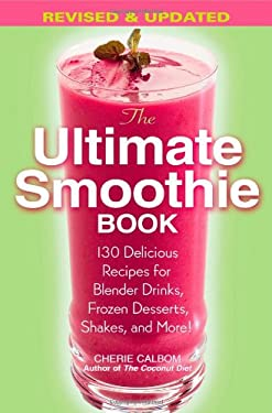The Ultimate Smoothie Book: 130 Delicious Recipes for Blender Drinks, Frozen Desserts, Shakes, and More! 9780446695794