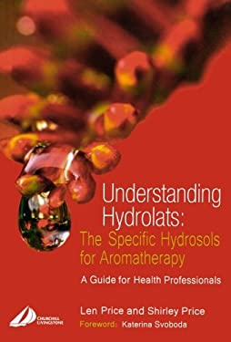 Understanding Hydrolats: The Specific Hydrosols for Aromatherapy: A Guide for Health Professionals 9780443073168