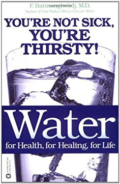 Water: For Health, for Healing, for Life: You're Not Sick, You're Thirsty! 9780446690744