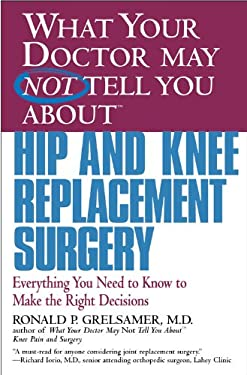 What Your Doctor May Not Tell You about Hip and Knee Replacement Surgery: Everything You Need to Know to Make the Right Decisions 9780446679770