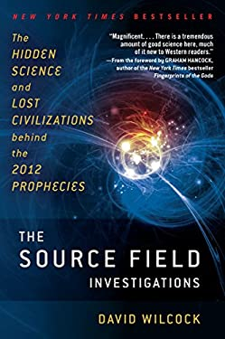The Source Field Investigations: The Hidden Science and Lost Civilizations Behind the 2012 Prophecies 9780452297975