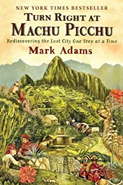 Turn Right at Machu Picchu: Rediscovering the Lost City One Step at a Time 9780452297982