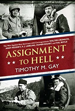 Assignment to Hell: The War Against Nazi Germany with Correspondents Walter Cronkite, Andy Rooney, A. J. Liebling, Homer Bigart, and Hal B