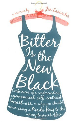 Bitter Is the New Black: Confessions of a Condescending, Egomaniacal, Self-Centered Smartass, Or, Why You Should Never Carry a Prada Bag to the 9780451217608