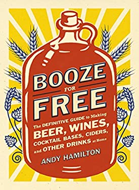 Booze for Free: The Definitive Guide to Making Beer, Wines, Cocktail Bases, Ciders, and Other Drinks at Home