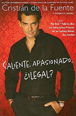 Caliente. Apasionado. Ilegal?: Por Que (Casi) Todo Lo Que los Americanos Piensan de los Latinos Quizas Sea Verdad 9780451228093